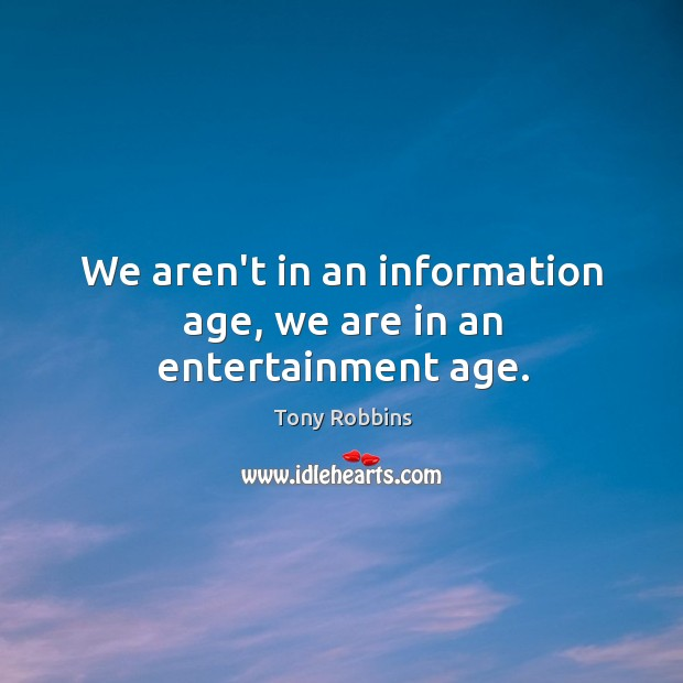 We aren't in an information age, we are in an entertainment age. Image