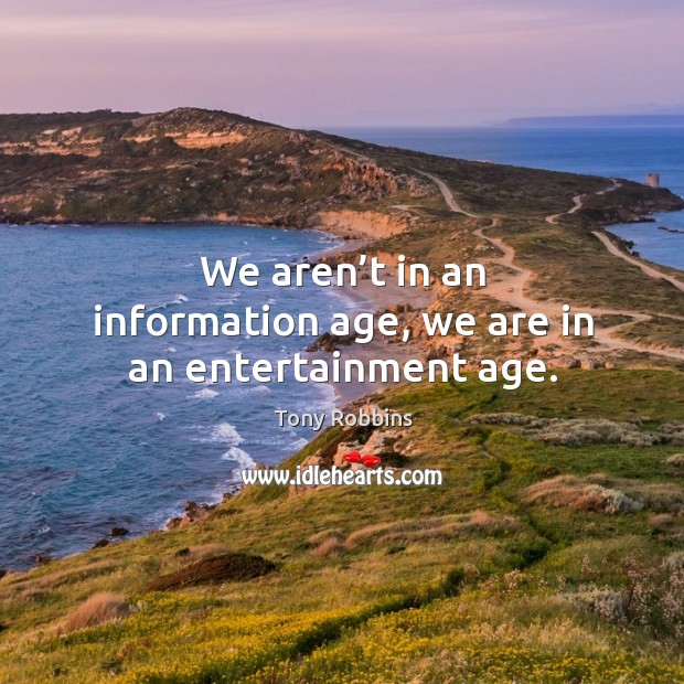 Image, We aren't in an information age, we are in an entertainment age.