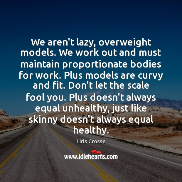 We aren't lazy, overweight models. We work out and must maintain proportionate Image