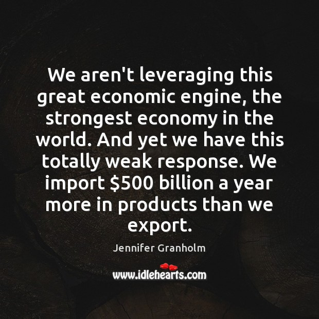 We aren't leveraging this great economic engine, the strongest economy in the Jennifer Granholm Picture Quote