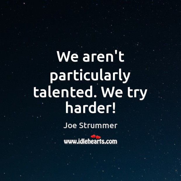 We aren't particularly talented. We try harder! Image