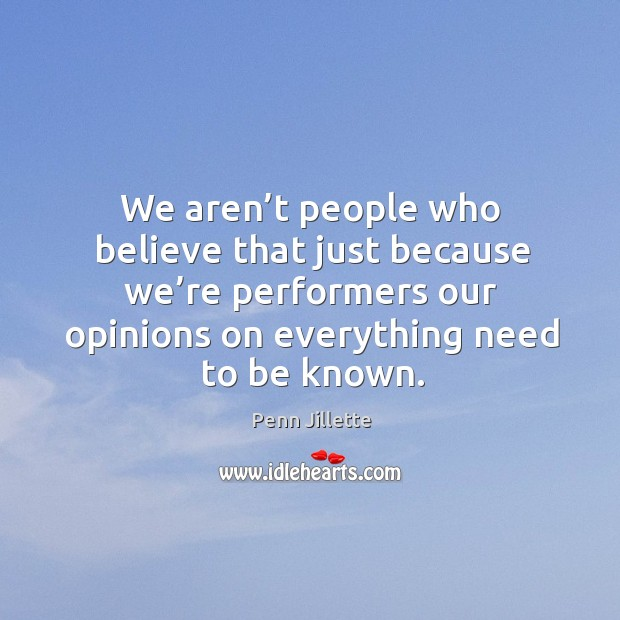 We aren't people who believe that just because we're performers our opinions on everything need to be known. Image