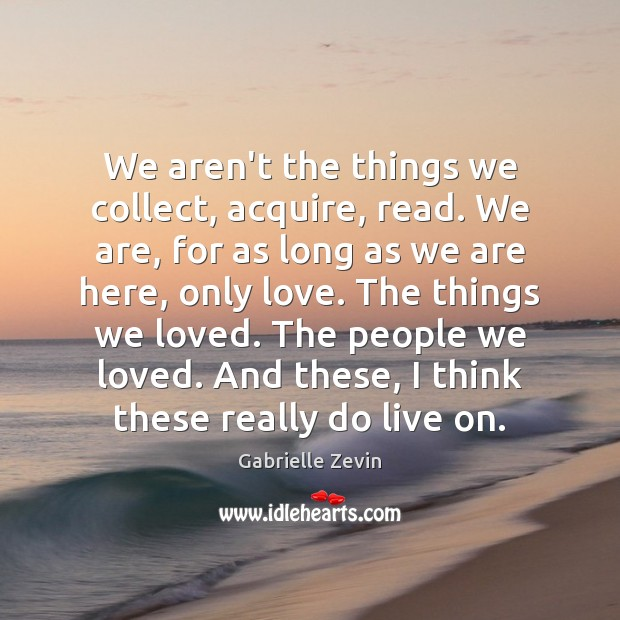 We aren't the things we collect, acquire, read. We are, for as Gabrielle Zevin Picture Quote