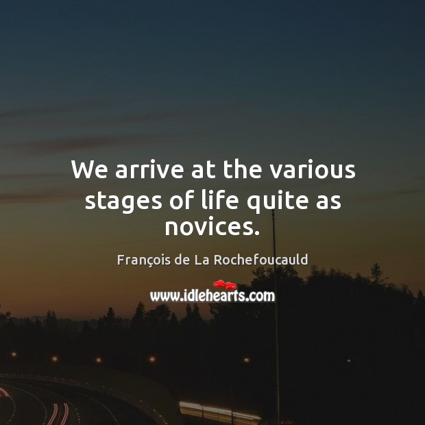 Image, We arrive at the various stages of life quite as novices.
