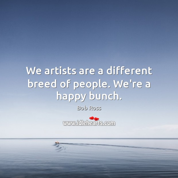 Image, We artists are a different breed of people. We're a happy bunch.