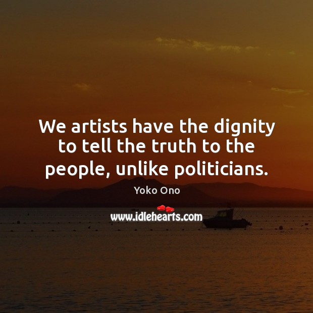 We artists have the dignity to tell the truth to the people, unlike politicians. Image
