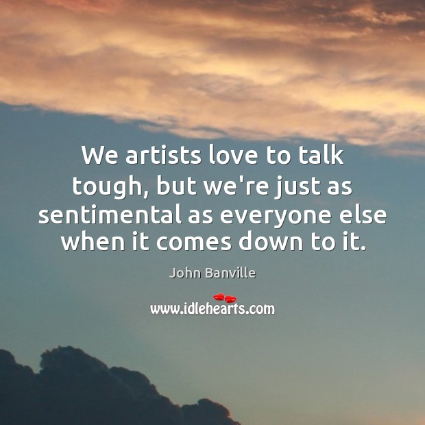 We artists love to talk tough, but we're just as sentimental as Image