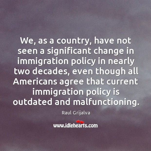 We, as a country, have not seen a significant change in immigration policy in Image