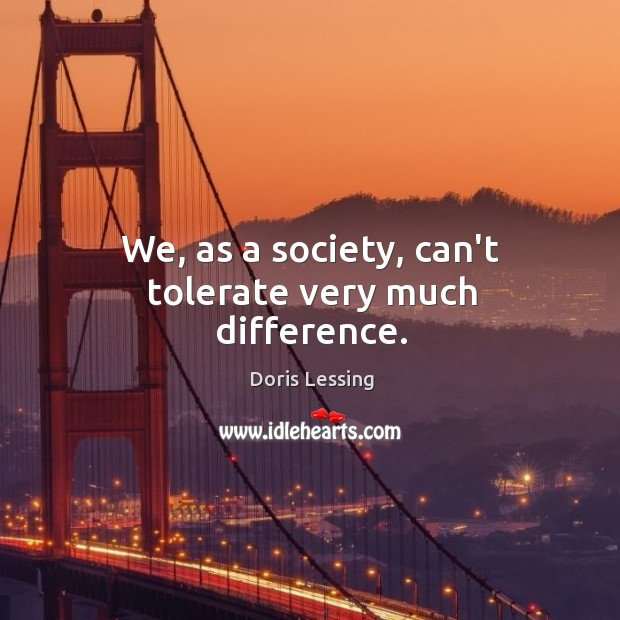 We, as a society, can't tolerate very much difference. Doris Lessing Picture Quote