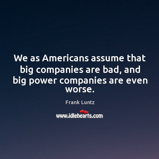We as americans assume that big companies are bad, and big power companies are even worse. Image