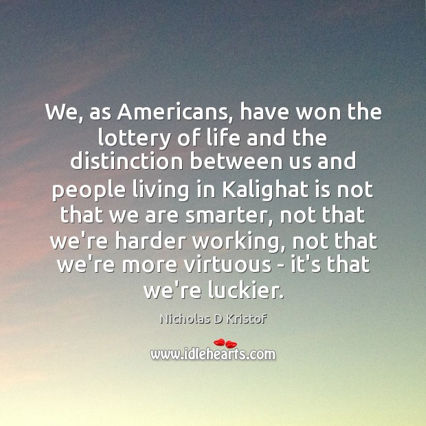 We, as Americans, have won the lottery of life and the distinction Nicholas D Kristof Picture Quote