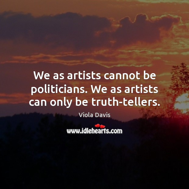 We as artists cannot be politicians. We as artists can only be truth-tellers. Viola Davis Picture Quote