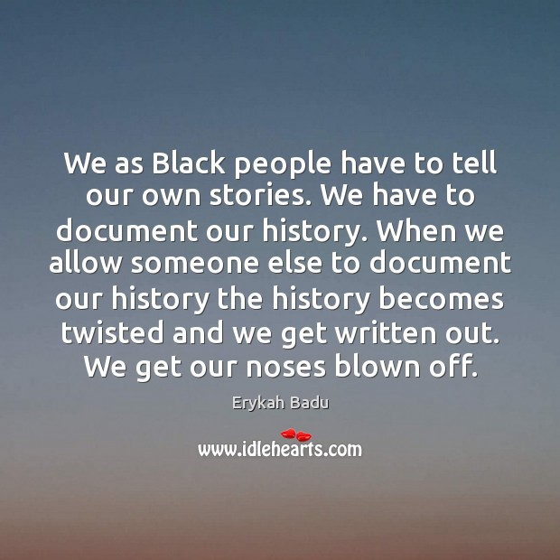 We as Black people have to tell our own stories. We have Erykah Badu Picture Quote