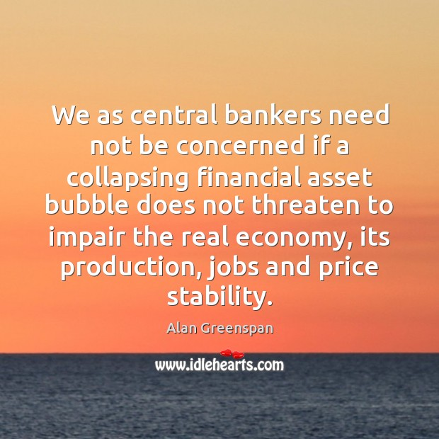 We as central bankers need not be concerned if a collapsing financial Alan Greenspan Picture Quote