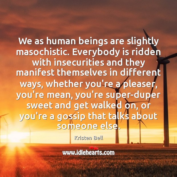 We as human beings are slightly masochistic. Everybody is ridden with insecurities Kristen Bell Picture Quote