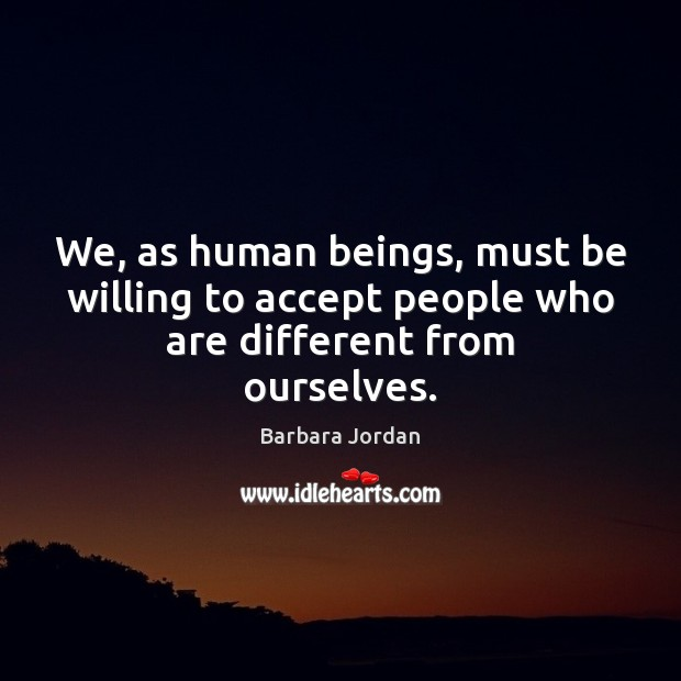 We, as human beings, must be willing to accept people who are different from ourselves. Image