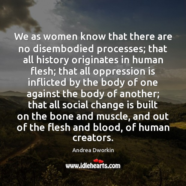 We as women know that there are no disembodied processes; that all Andrea Dworkin Picture Quote