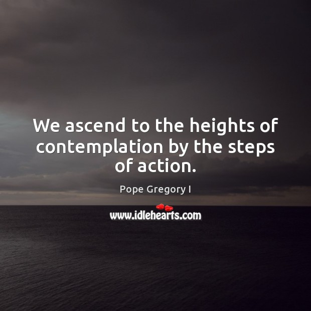 We ascend to the heights of contemplation by the steps of action. Image