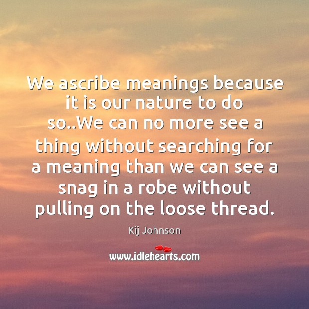 We ascribe meanings because it is our nature to do so..We Image