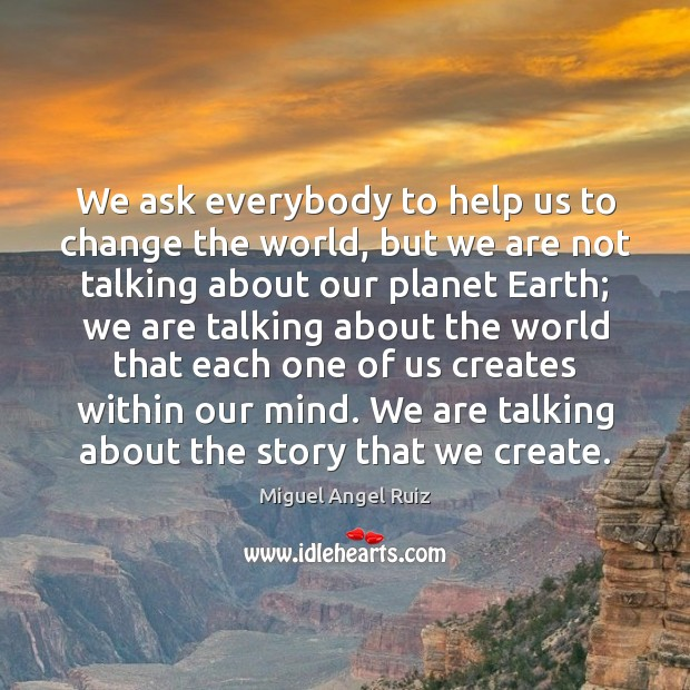 We ask everybody to help us to change the world, but we Image