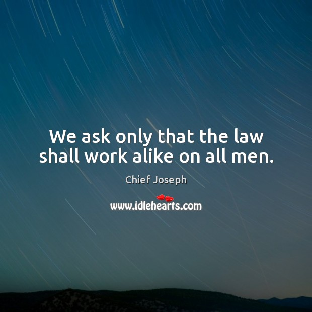 We ask only that the law shall work alike on all men. Chief Joseph Picture Quote
