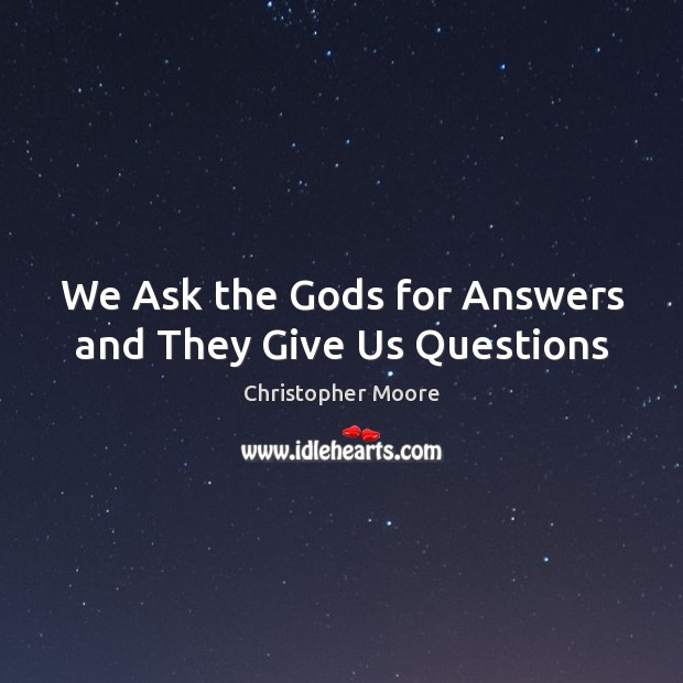 We Ask the Gods for Answers and They Give Us Questions Christopher Moore Picture Quote