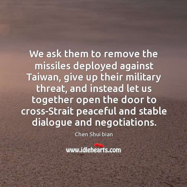 We ask them to remove the missiles deployed against taiwan, give up their military threat Image
