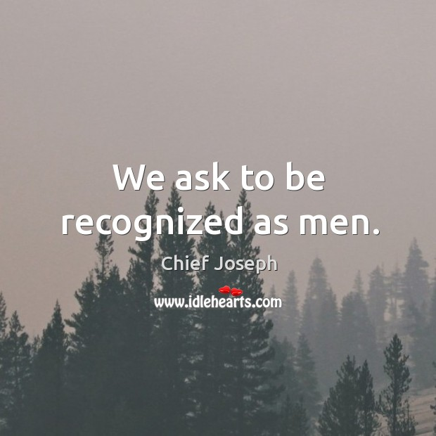 We ask to be recognized as men. Chief Joseph Picture Quote