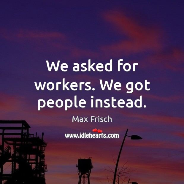 We asked for workers. We got people instead. Image