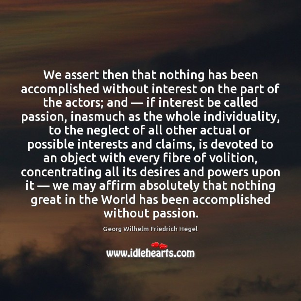 We assert then that nothing has been accomplished without interest on the Georg Wilhelm Friedrich Hegel Picture Quote