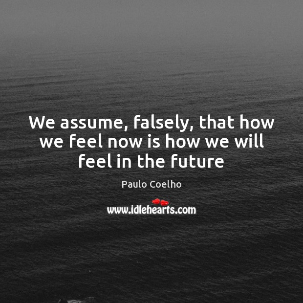 Image, We assume, falsely, that how we feel now is how we will feel in the future