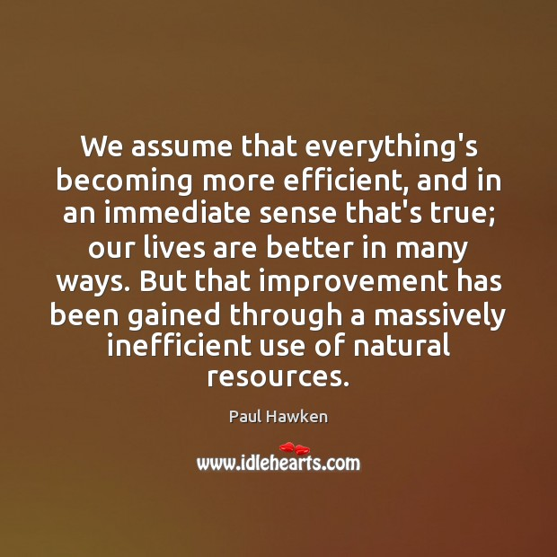We assume that everything's becoming more efficient, and in an immediate sense Paul Hawken Picture Quote
