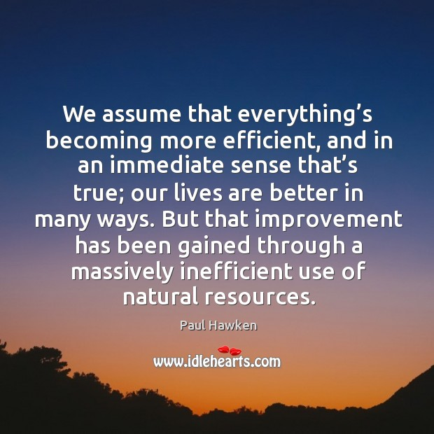 We assume that everything's becoming more efficient, and in an immediate Paul Hawken Picture Quote