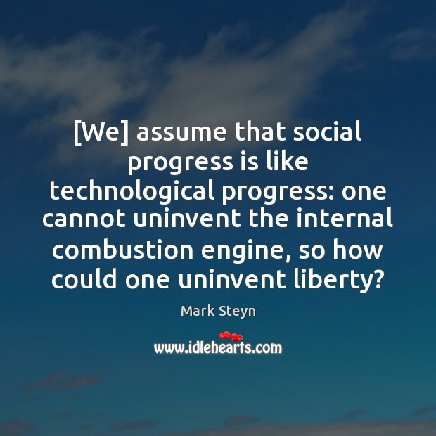 [We] assume that social progress is like technological progress: one cannot uninvent Mark Steyn Picture Quote