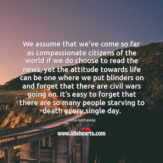 We assume that we've come so far as compassionate citizens of the world if we do choose to read the news Image