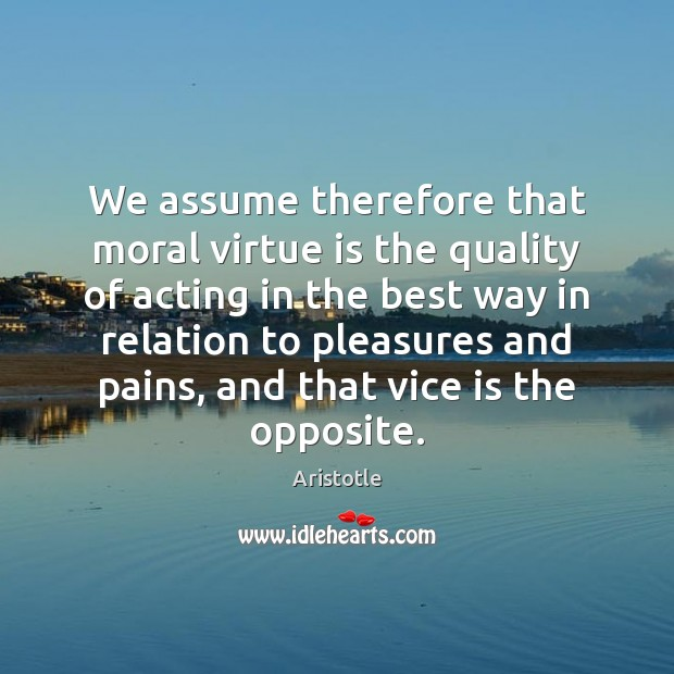 Image, We assume therefore that moral virtue is the quality of acting in