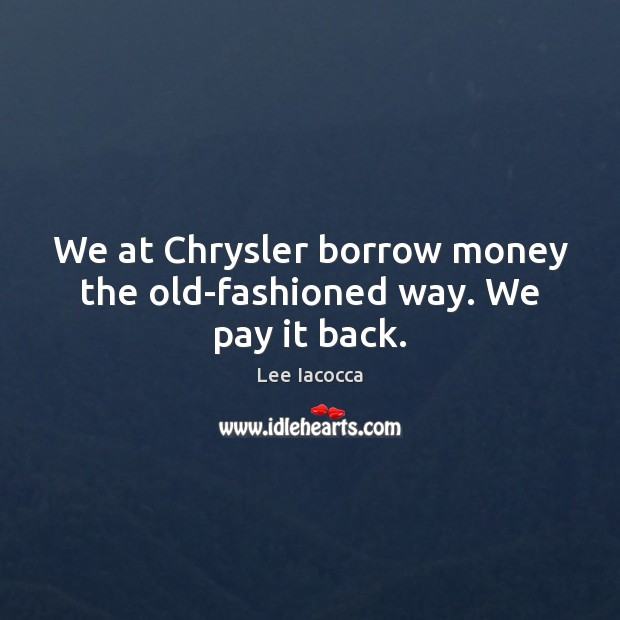 We at Chrysler borrow money the old-fashioned way. We pay it back. Lee Iacocca Picture Quote
