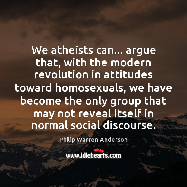 Image, We atheists can… argue that, with the modern revolution in attitudes toward