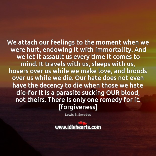 We attach our feelings to the moment when we were hurt, endowing Lewis B. Smedes Picture Quote