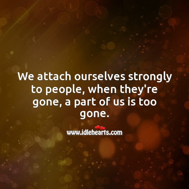 We attach ourselves strongly to people, when they're gone, a part of us is too gone. Life Messages Image