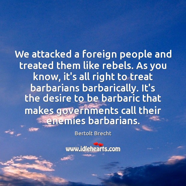 We attacked a foreign people and treated them like rebels. As you Bertolt Brecht Picture Quote