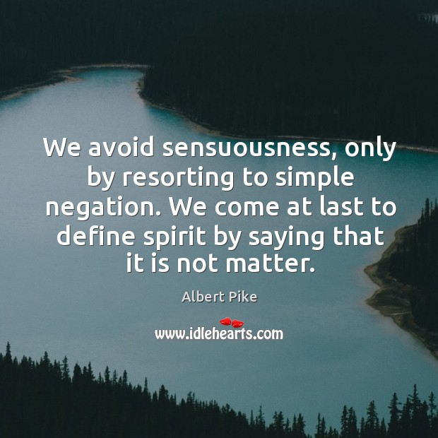 We avoid sensuousness, only by resorting to simple negation. We come at Albert Pike Picture Quote