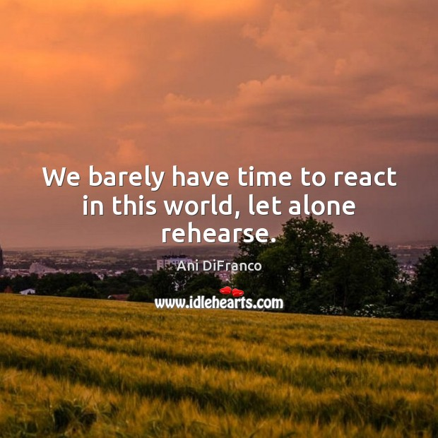 We barely have time to react in this world, let alone rehearse. Ani DiFranco Picture Quote