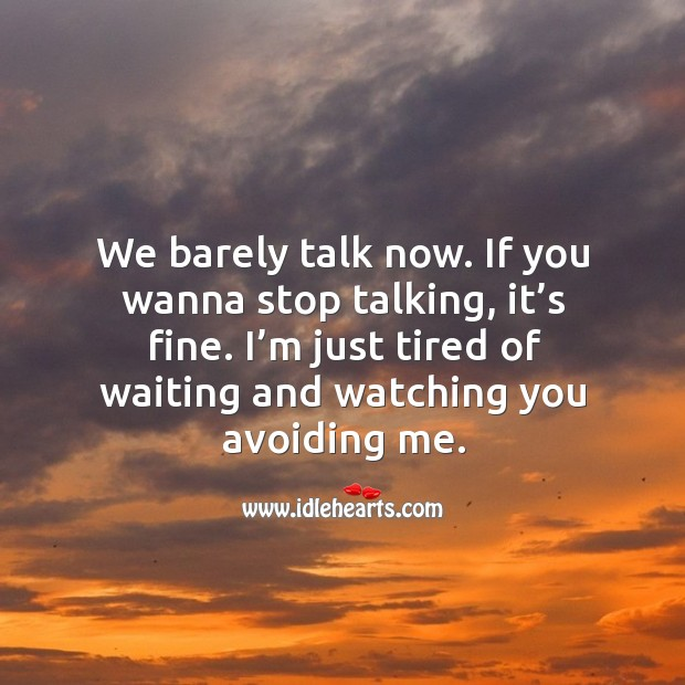 We barely talk now. If you wanna stop talking, it's fine. I'm just tired of waiting and watching you avoiding me. Image