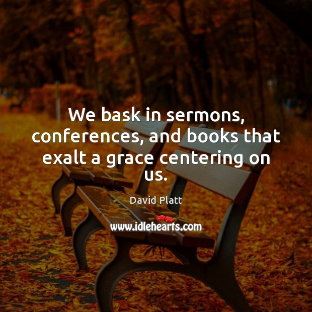 We bask in sermons, conferences, and books that exalt a grace centering on us. David Platt Picture Quote