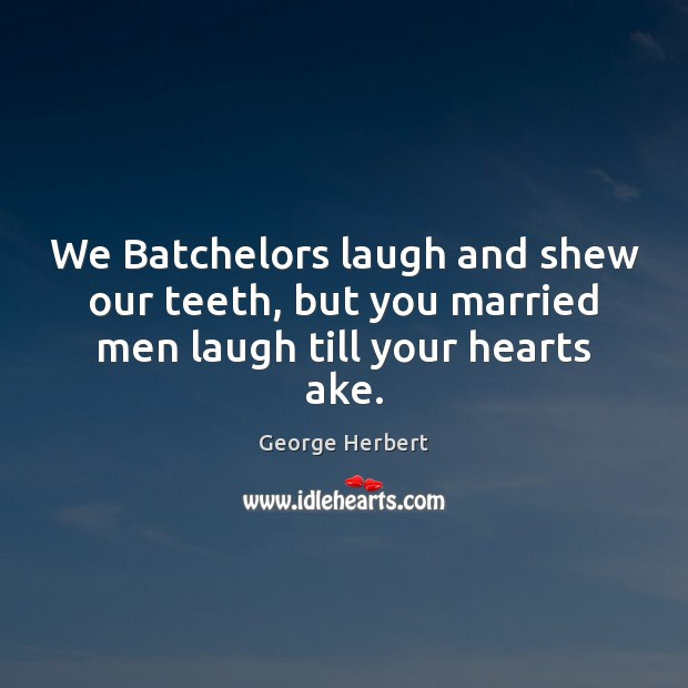 We Batchelors laugh and shew our teeth, but you married men laugh till your hearts ake. Image