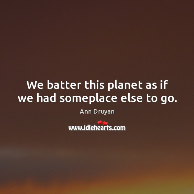Image, We batter this planet as if we had someplace else to go.