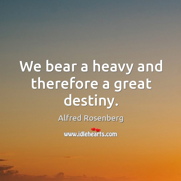 We bear a heavy and therefore a great destiny. Alfred Rosenberg Picture Quote