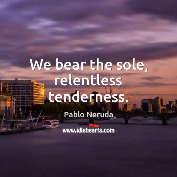 We bear the sole, relentless tenderness. Image