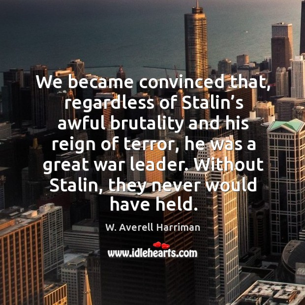 We became convinced that, regardless of stalin's awful brutality and his reign of terror W. Averell Harriman Picture Quote